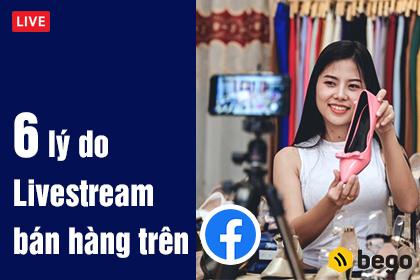 6 lí do nên Livestream bán hàng trên Facebook