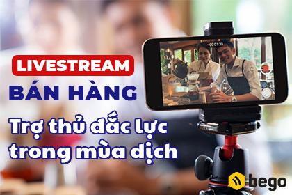 Livestream bán hàng - trợ thủ đắc lực thời dịch