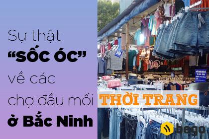 Sự Thật Sốc Óc Về Các Chợ Đầu Mối Thời Trang Ở Bắc Ninh