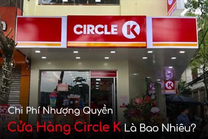 Chi Phí Nhượng Quyền Cửa Hàng Circle K Là Bao Nhiêu?